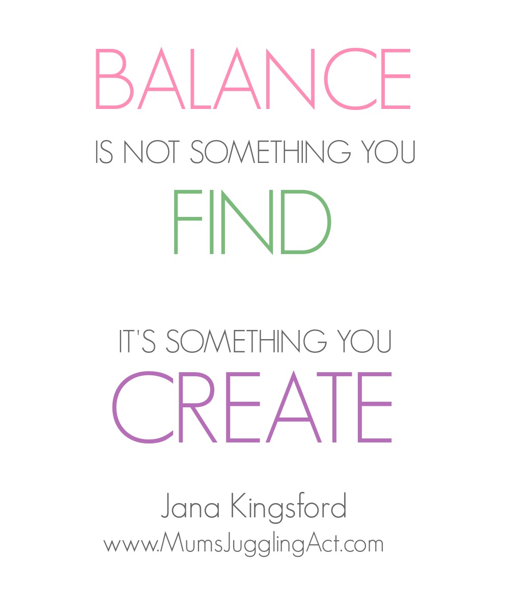 Balance is not something you find. It's something you create. Jana Kingsford