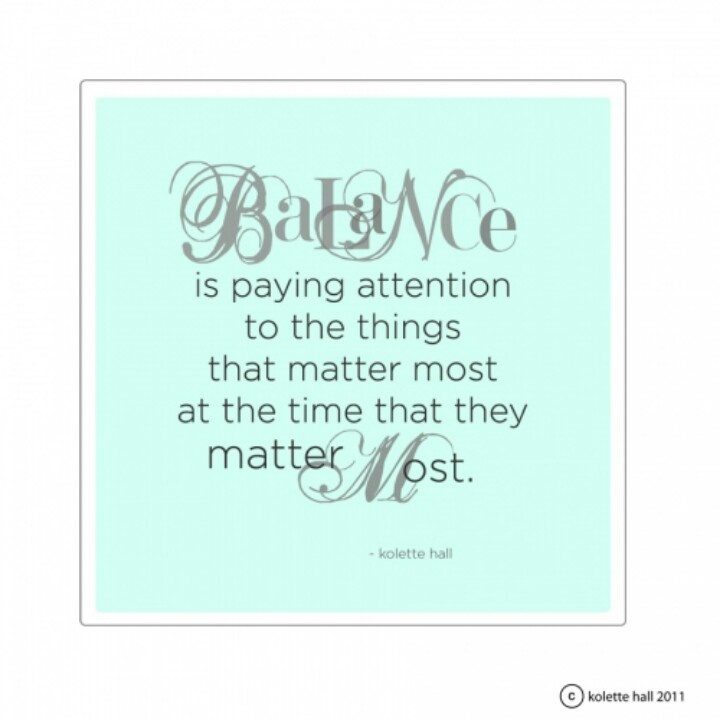 Balance is paying attention to the things that matter most at the time that they matter most. Kolette Hall
