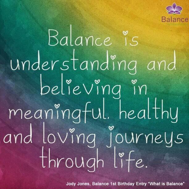 Balance is understanding and believing in meaningful, healthy and loving journeys through life. Jody Jones