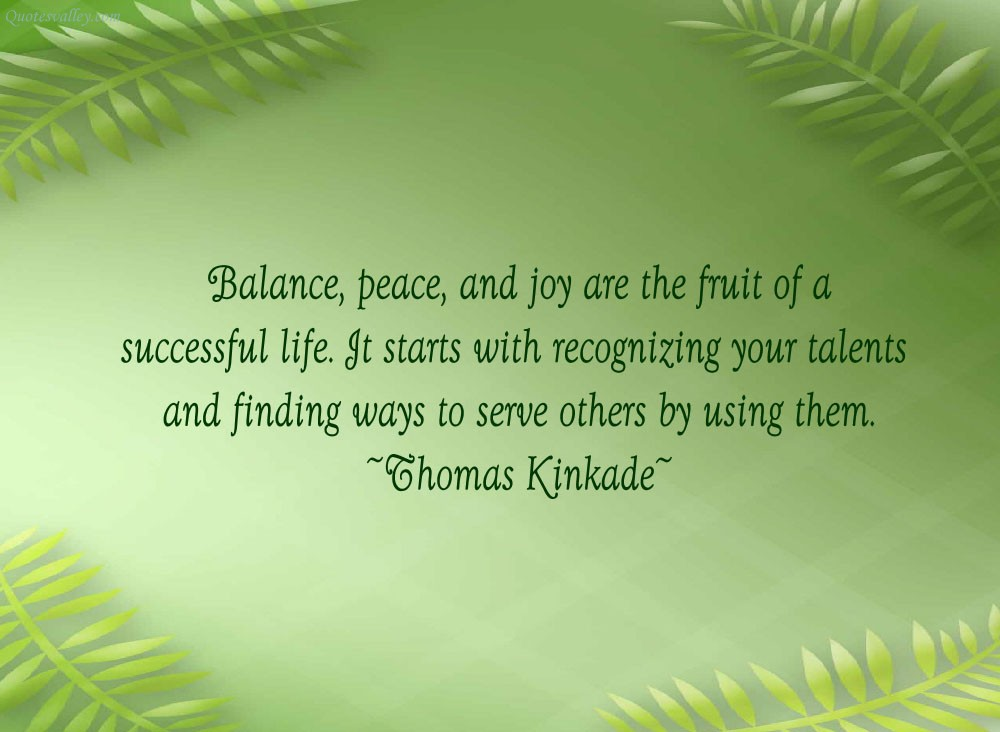 Balance, peace, and joy are the fruit of a successful life. It starts with recognizing your talents and finding ways to serve others by using them. Thomas Kinkade