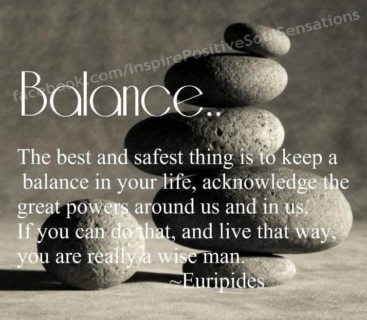 Balance. The best and safest thing is to keep a balance in your life, acknowledge the great powers around us and in us. If you can do that, and live that way, you are really a wise man. Euripides