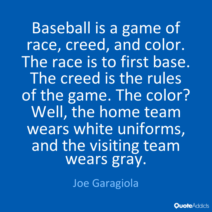 Baseball is a game of race, creed, and color. The race is to first base. The creed is the rules of the game. The color1 Well, the home team wears white... Joe Garagiola
