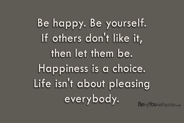 Be Happy Be Yourself If others don't like t then let them be Happiness is a choice Life isn't about pleasing everybody