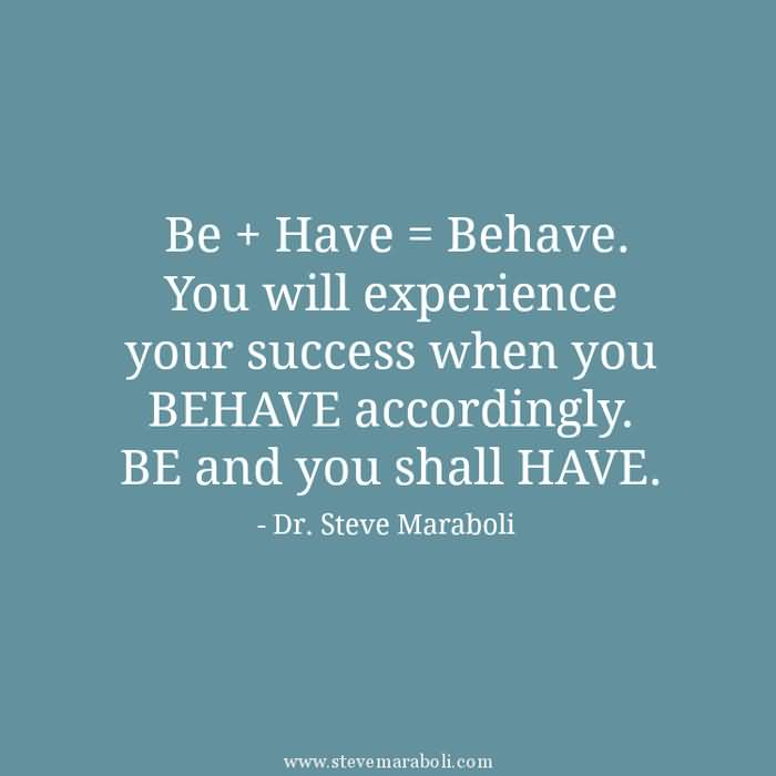 Be + Have = Behave. You will experience your success when you BEHAVE accordingly. BE and you shall HAVE. Steve Maraboli