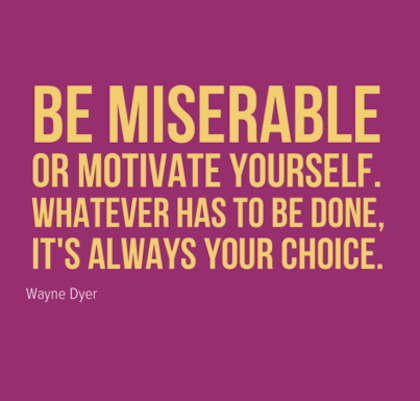 Be Miserable Or Motivate Yourself Whatever Has To Be Done Its Always Your Choices. Wayne Dyer