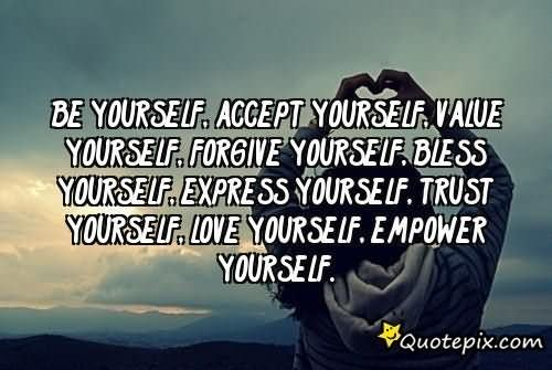 Be YOURSELF, Accept YOURSELF, Value YOURSELF, Forgive YOURSELF, Bless YOURSELF, Express YOURSELF, Trust YOURSELF, Love YOURSELF, Empower ...