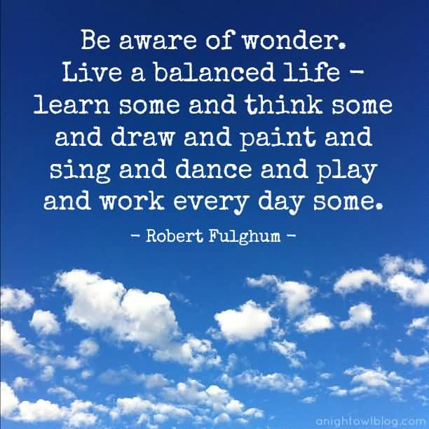 Be aware of wonder. Live a balanced life - learn some and think some and draw and paint and sing and dance and play and work every day some. Robert  Fulghum