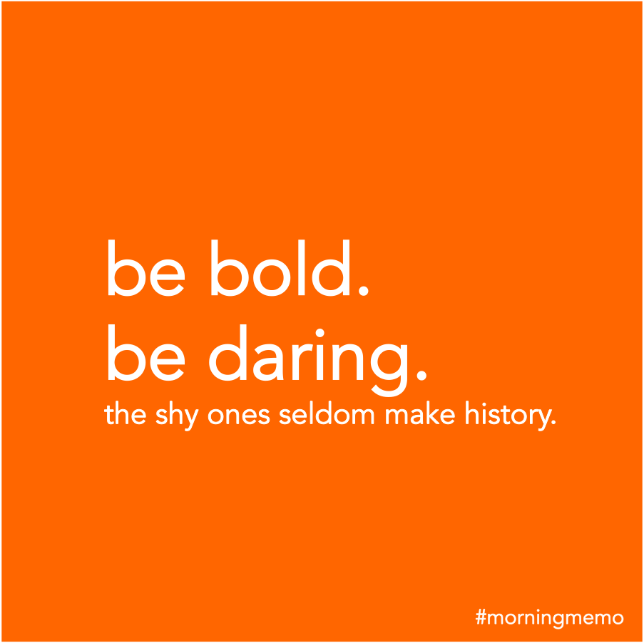 Be bold be daring. The shy ones seldom make history.