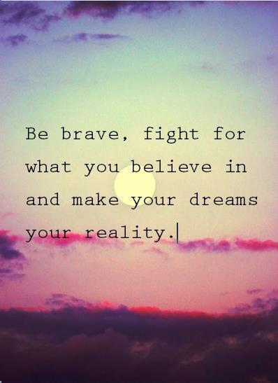 Be brave, fight for what you believe in, and make your dreams your reality