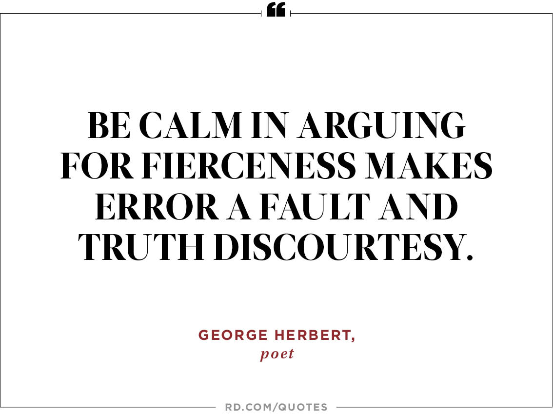 Be calm in arguing for fierceness makes error a fault and truth discourtesy. George Herbert