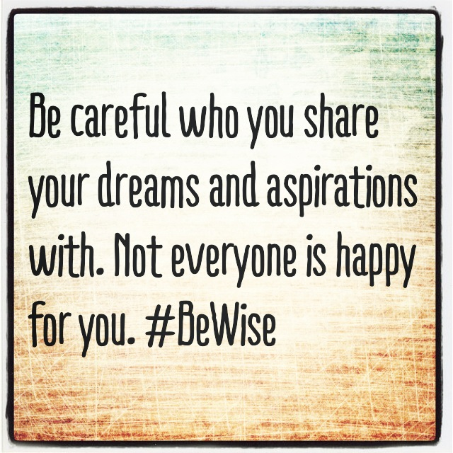 Be careful who you share your dreams and aspirations with. Not everyone is happy for you. #BeWise