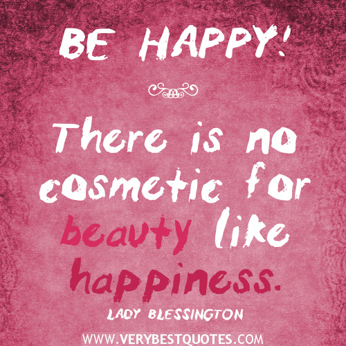 Be happy! There is no cosmetic for beauty like happiness. Lady Blessington