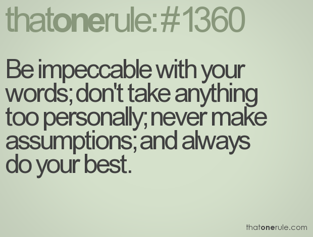 Be impeccable with your words; don't take anything too personally; never make assumptions; and always do your best