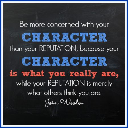 Be more concerned with your character than your reputation, because your character is what you really are, while your reputation is merely what others think you are. John Wooden