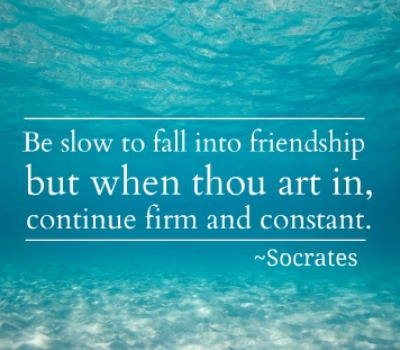 Be slow to fall into friendship; but when thou art in, continue firm and constant. Socrates