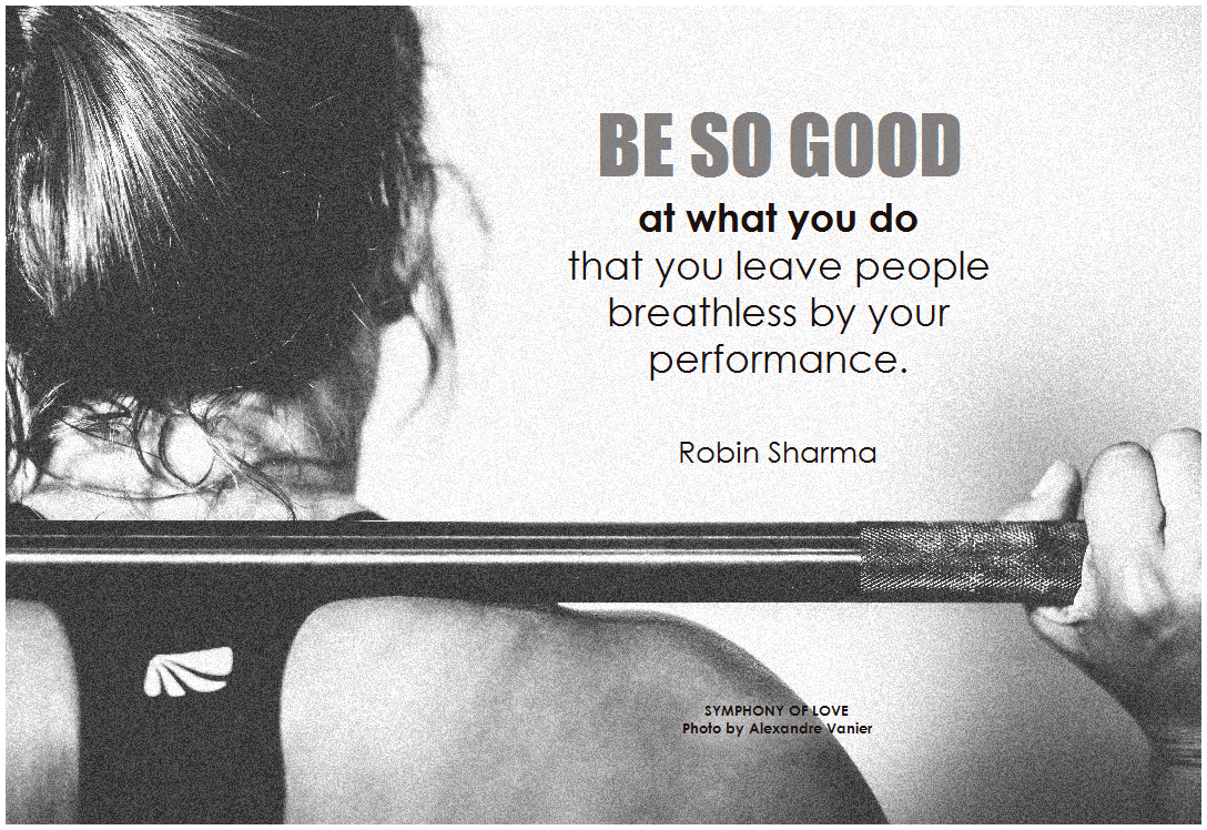 Be so good at what you do that you leave people breathless by your performance. Robin Sharma