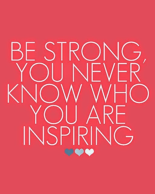 Be strong, you never know who you are inspiring