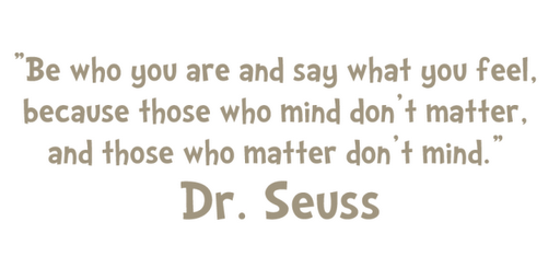 Be who you are and say what you feel, because those who mind don't matter, and those who matter don't mind. Dr. Seuss