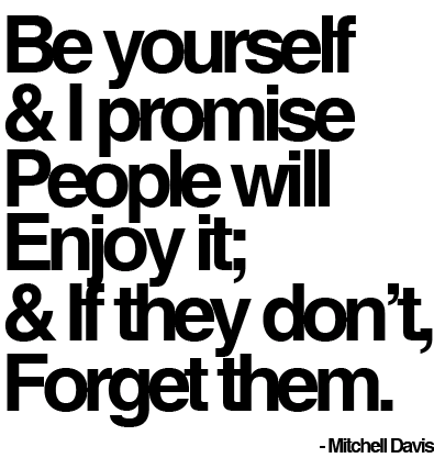 Be yourself and i promise people will enjoy it, and if they don't, forget them. Mitchell Davis