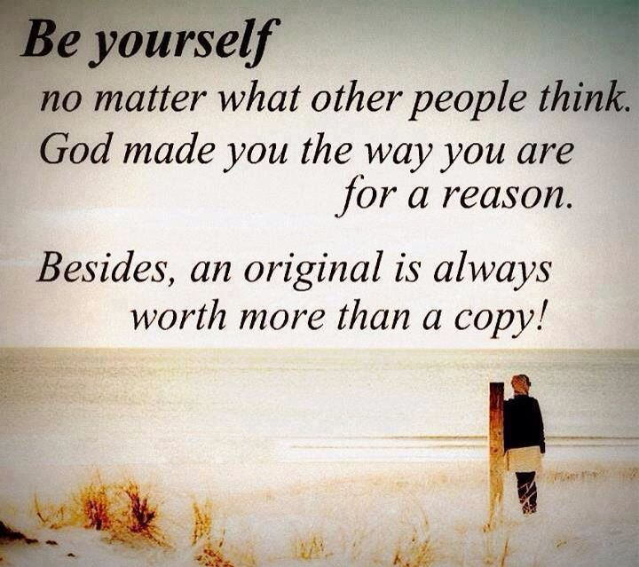 Be yourself no matter what other people think. God made you the way you are for a reason. Besides, an original is always worth more than a copy