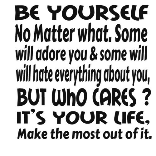 Be yourself no matter what. Some will adore you and some will hate everything about you. But who cares1 It's your life. Make the ...