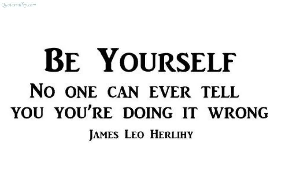 Be yourself, no one can ever tell you you're doing it wrong. James Leo Herlihy