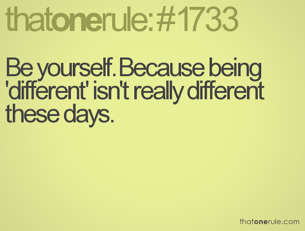 Be yourself. Because nowadays, being different isn't really different these days