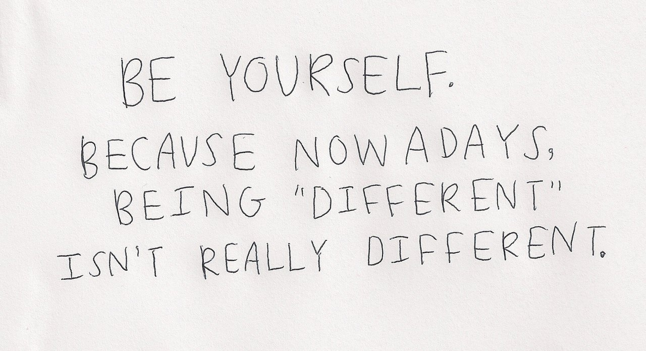 Be yourself. Because nowdays being different isn't really different