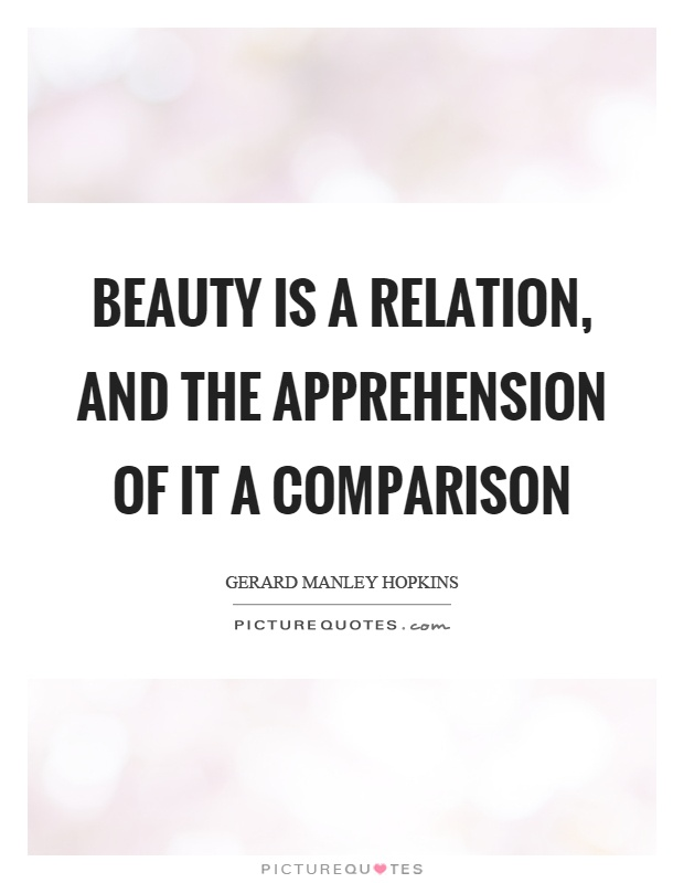 Beauty is a relation, and the apprehension of it a comparison. Gerard Manley Hopkins