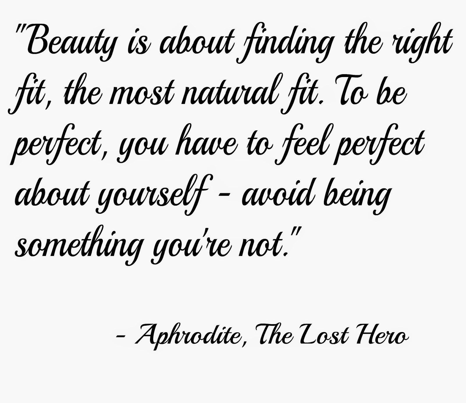 Beauty is about finding the right fit, the most natural fit, To be perfect, you have to feel perfect about yourself - avoid trying to be something you're not. Aphrodite, The Lost Hero