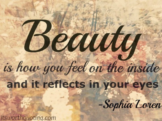 Beauty is how you feel inside, and it reflects in your eyes. Sofia Loren