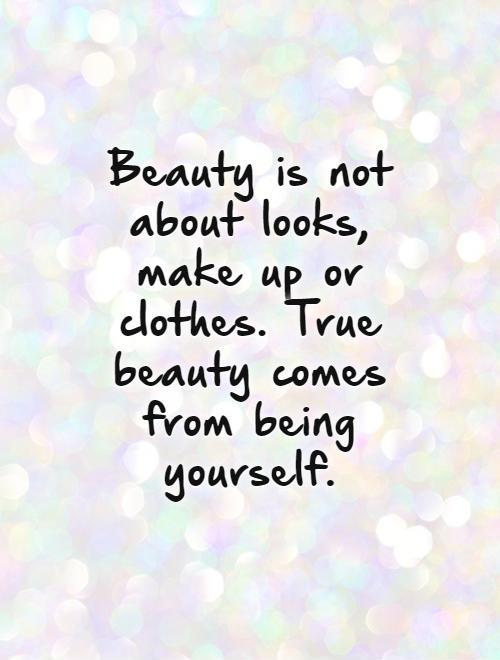 Beauty is not about looks, make up or clothes. True beauty comes from being yourself