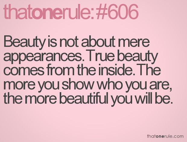 Beauty is not about mere appearances. True beauty comes from the inside. The more you show who you are, the more beautiful you will be