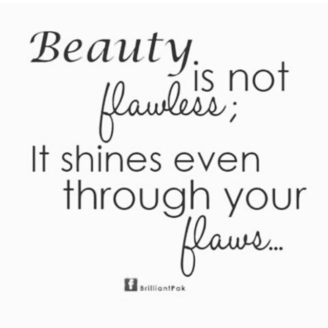 Beauty is not flawless; It shines even through your flaws...