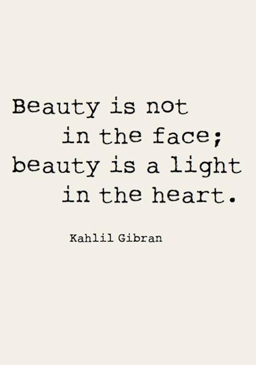 Beauty is not in the face; beauty is a light in the heart. Kahlil Gibran