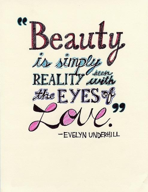 Beauty is simply reality seen with the eyes of love. Evelyn Underhill