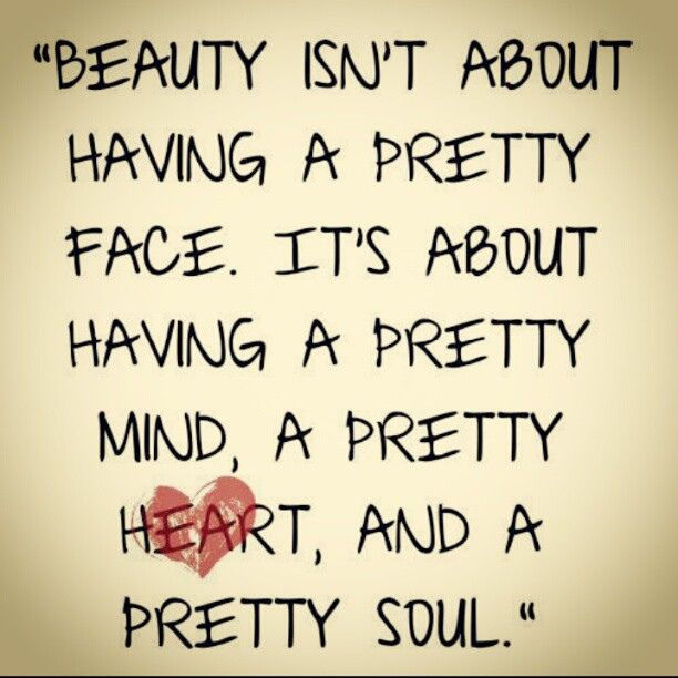 Beauty isn't about having a pretty face it's about having a pretty mind, a pretty heart, and a pretty soul