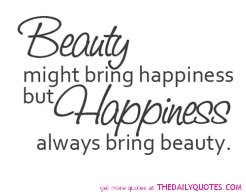 Beauty might bring happiness, but happiness always bring beauty.
