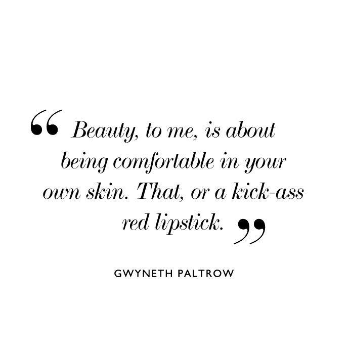 Beauty, to me, is about being comfortable in your own skin. That, or a kick-ass red lipstick. Gwyneth Paltrow