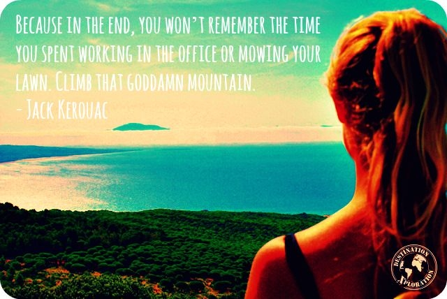 Because in the end, you won't remember the time you spent working in the office or mowing your lawn. Climb that goddamn mountain - Jack Kerouac