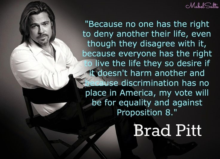 Because no one has the right to deny another their life, even though they disagree with it, because everyone has the right to live the life they so desire if it ... Brad Pitt