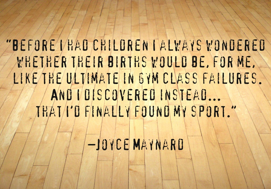 Before I had children I always wondered whether their births would be, for me, like the ultimate in gym class failures. And I discovered instead... that I'd finally ... Joyce Maynard