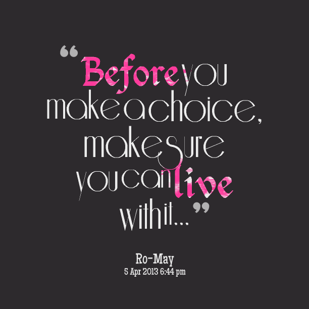 Before You Make A Choice, Make Sure You Can Live With It. Ro May