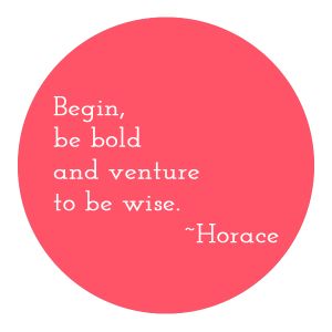 Begin be bold and venture to be wise. Horace