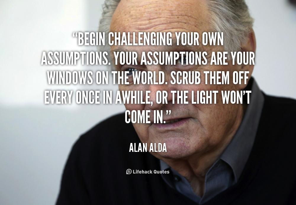 Begin challenging your own assumptions. Your assumptions are your windows on the world. Scrub them off every once in while, or the light won't .. Alaan Alda