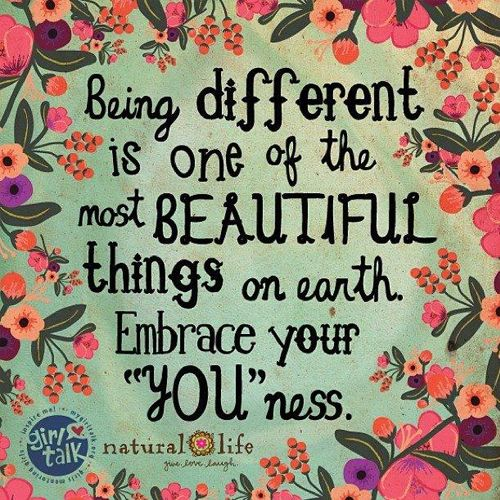Being Different is one of the most beautiful things on earth. embrace your you ness