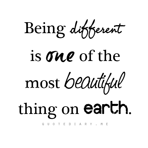 Being Different is one of the most beautiful things on earth.