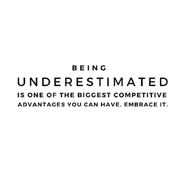 Being Underestimated Is One Of The Biggest Competitive Advantage You Can Have. Embrace It.