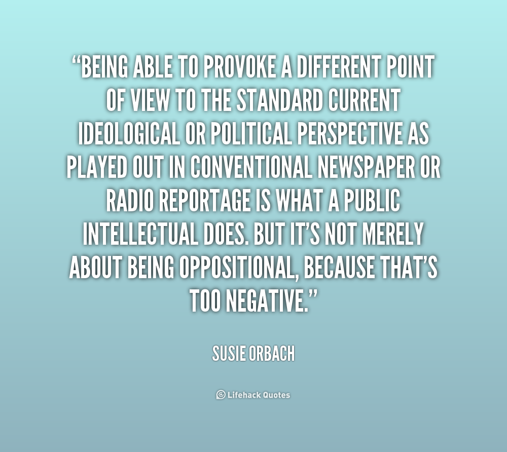Being able to provoke a different point of view to the standard current ideological or political perspective as played out in conventional newspaper or radio... Susie Orbach