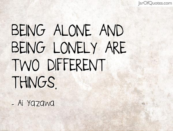 Being alone and being lonely are two different things. Ai Yazawa